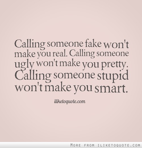 Calling someone fake won't make you real. Calling someone ugly won't make you pretty. Calling someone stupid won't make you smart.