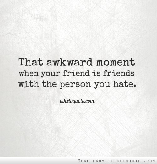 That awkward moment when your friend is friends with the person you hate.