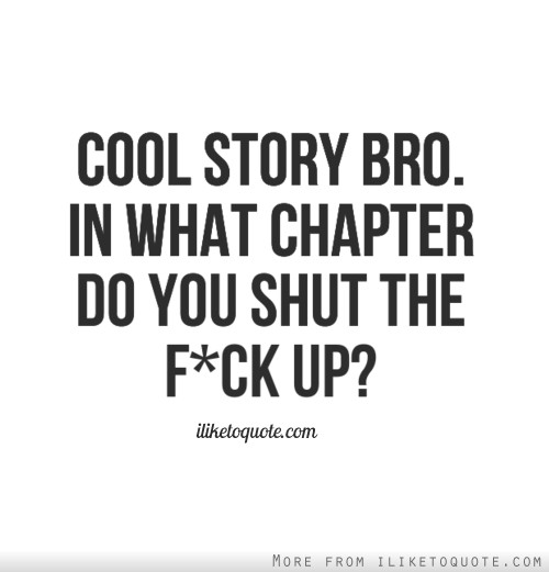 Cool story bro. In what chapter do you shut the f*ck up?