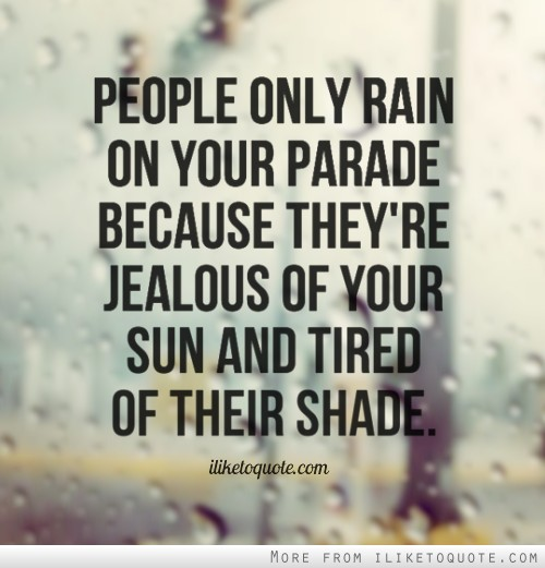 People only rain on your parade because they're jealous of your sun and tired of their shade.