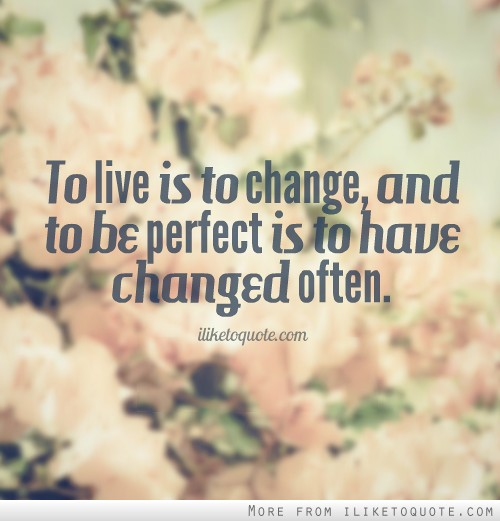 To live is to change, and to be perfect is to have changed often.