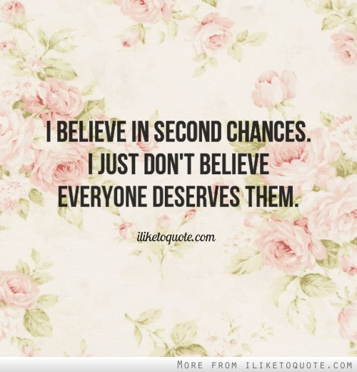 I believe in second chances. I just don't believe everyone deserves them.
