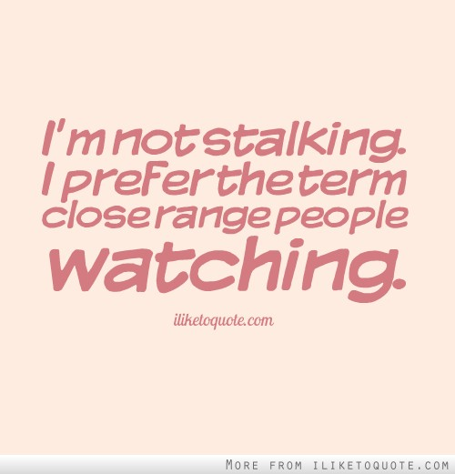 I'm not stalking. I prefer the term close range people watching.
