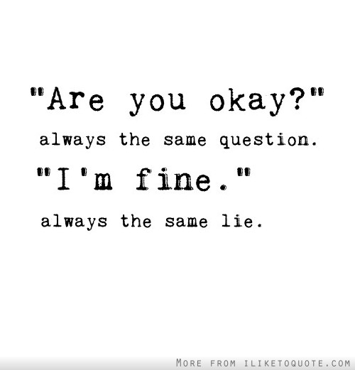 'Are you okay?' Always the same question. 'I'm fine.' Always the same lie.