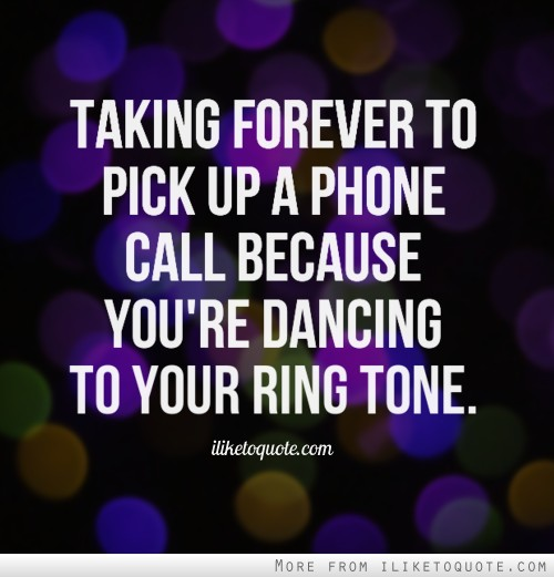 Phone Call Quotes Amusing Taking Forever To Pick Up A Phone Call Because You're Dancing To
