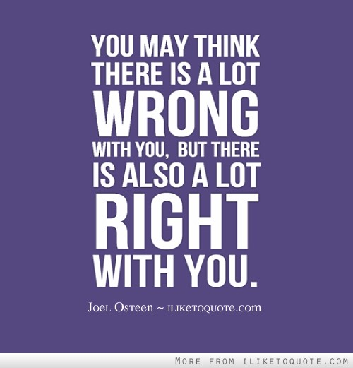You may think there is a lot wrong with you, but there is also a lot right with you.