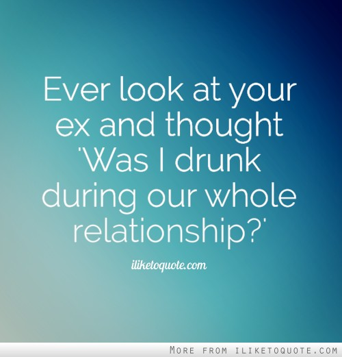 Ever look at your ex and thought 'Was I drunk during our whole relationship?'