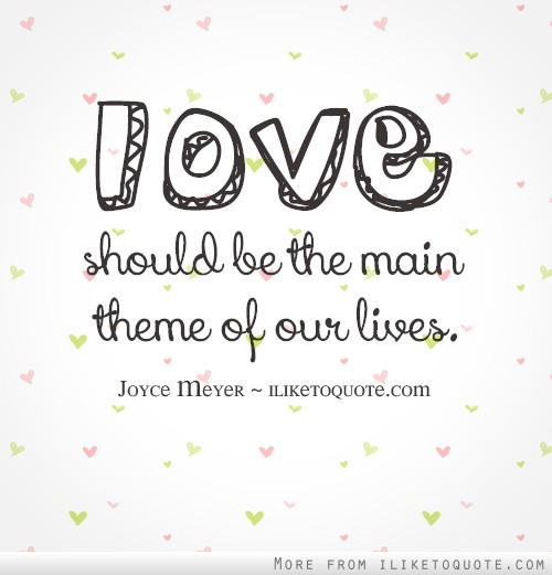 Love should be the main theme of our lives.