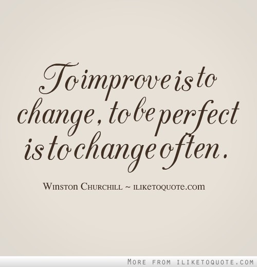 To improve is to change, to be perfect is to change often.