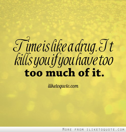 Time is like a drug. It kills you if you have too much of it.