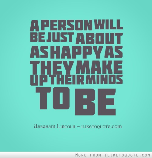 A person will be just about as happy as they make up their minds to be.