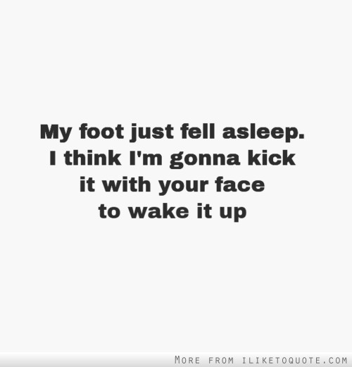 My foot just fell asleep. I think I'm gonna kick it with your face to wake it up.