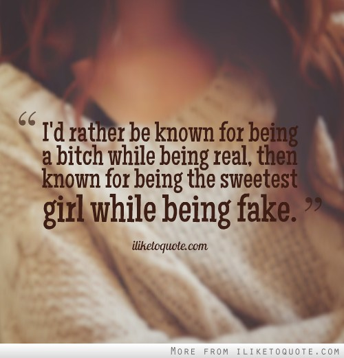 I'd rather be known for being a bitch while being real, then known for being the sweetest girl while being fake.
