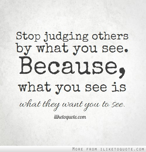 Stop judging others by what you see. Because, what you see is what they want you to see.