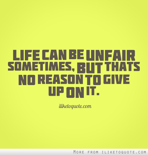 Life Can Be Unfair Sometimes But That S No Reason To Give Up On It