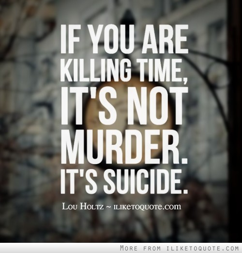 If you are killing time, it's not murder. It's suicide.