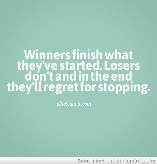 Winners finish what they've started. Losers don't, and in the end they'll regret for stopping.