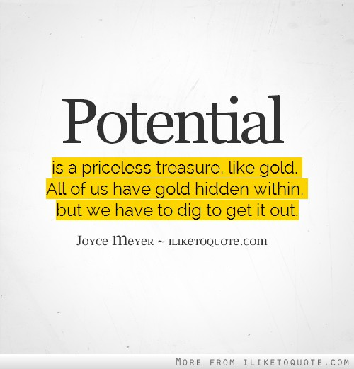 Potential is a priceless treasure, like gold. All of us have gold hidden within, but we have to dig to get it out.