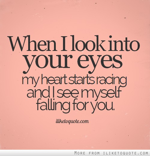 When I look into your eyes my heart starts racing and I see myself falling for you.