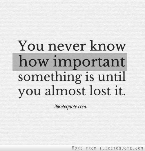 You never know how important something is until you almost lost it.