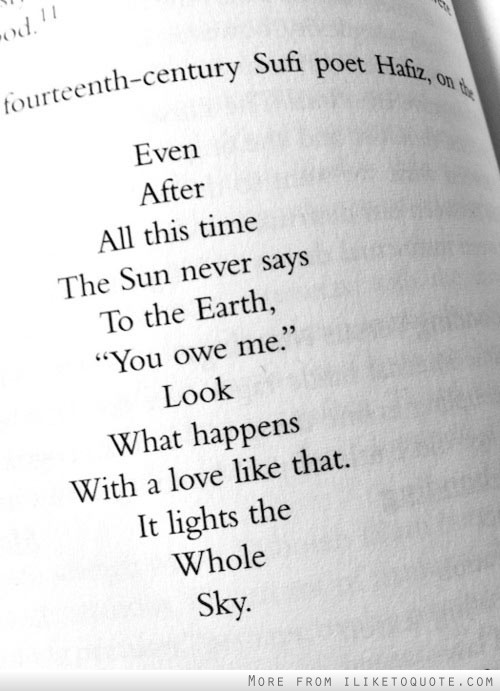 Even after all this time, the sun never says to the earth, 'You owe me.' Look what happens with a love like that. It lights the whole sky,