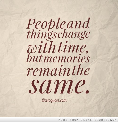 People and things change with time, but memories remain the same.