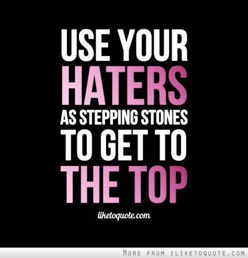 Use your haters as stepping stones to get to the top.