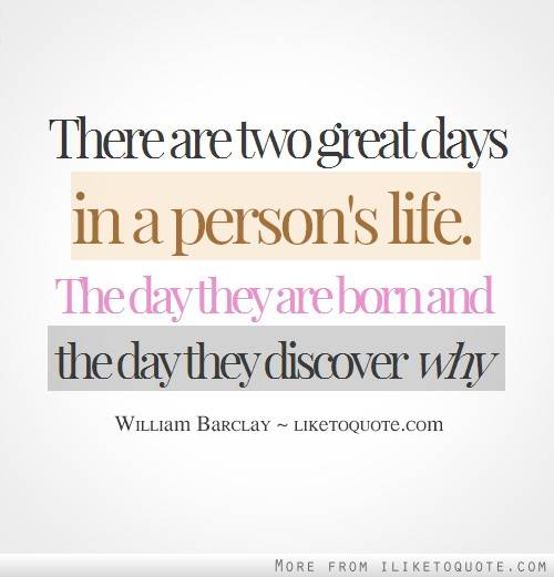 There are two great days in a person's life. The day they are born and the day they discover why.
