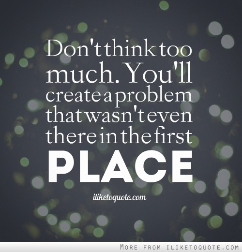 Don t think too much  Quotes About Thinking Too Much