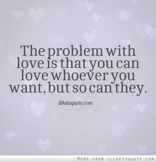 The problem with love is that you can love whoever you want, but so can they.