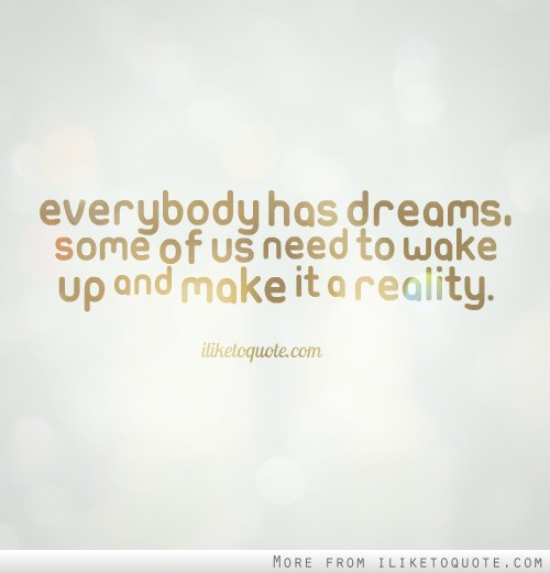 Everybody has dreams, some of us need to wake up and make it a reality.