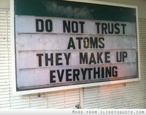 Do not trust atoms, they make up everything