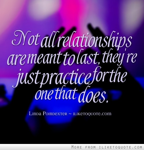 Not all relationships are meant to last, they're just practice for the one that does.