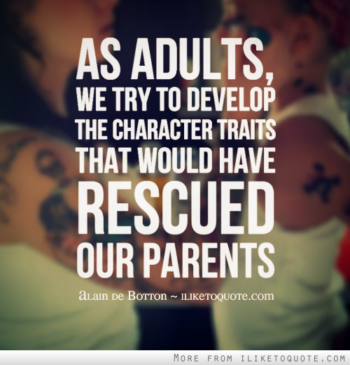 As adults, we try to develop the character traits that would have rescued our parents