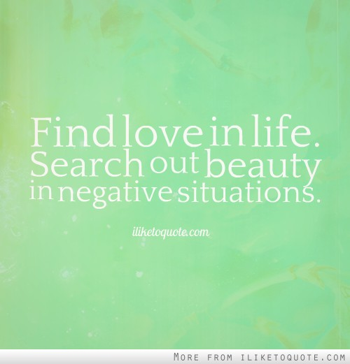 Find love in life. Search out beauty in negative situations.