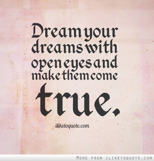 Dream your dreams with open eyes and make them come true.