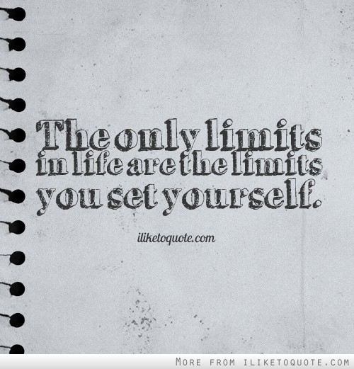 The only limits in life are the limits you set yourself.