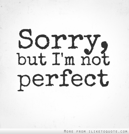 Sorry, but I'm not perfect.