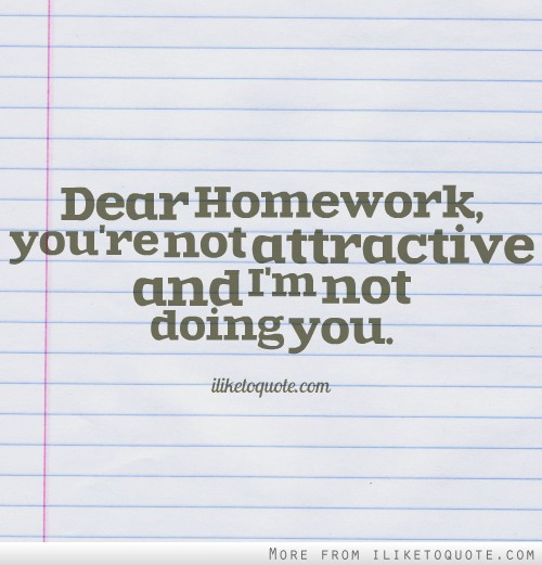 Dear Homework, you're not attractive and I'm not doing you.