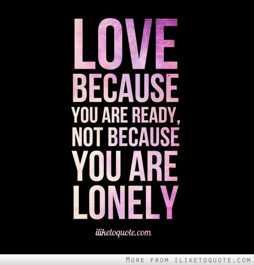 Love because you are ready, not because you are lonely.