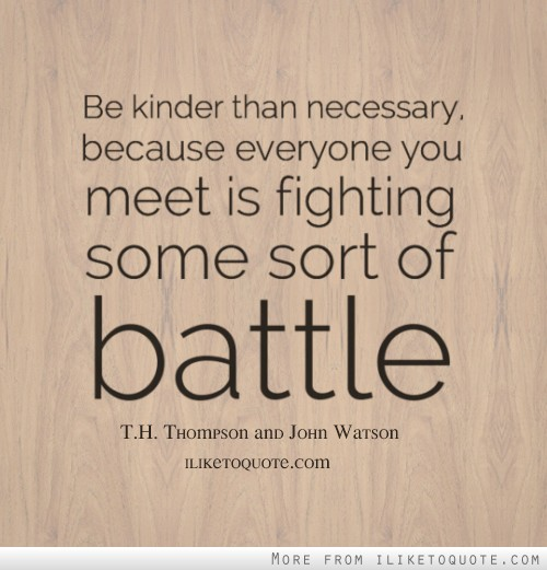 Be kinder than necessary, because everyone you meet is fighting some sort of battle.