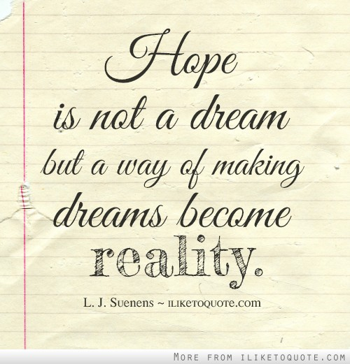Hope is not a dream but a way of making dreams become reality.