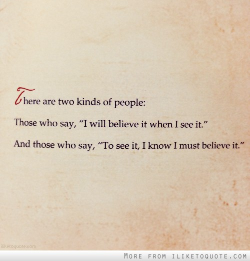 There are two kinds of people: Those who say, 'I will believe it when i see it.' And those who say, 'To see it, I know I must believe it.'