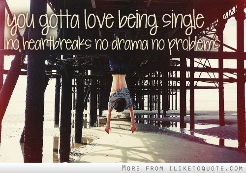 You gotta love being single. No heartbreaks, no drama, no problems.