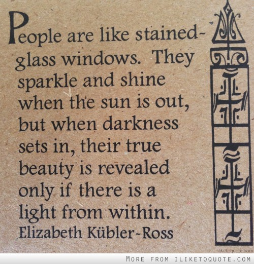 People are like stained-glass windows. They sparkle and shine when the sun is out, but when darkness sets in, their true beauty is revealed only if there is a light from within.