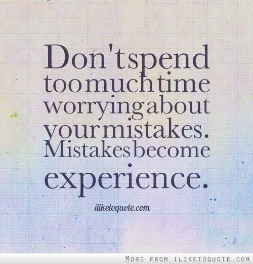 Don't spend too much time worrying about your mistakes. Mistakes become experience.