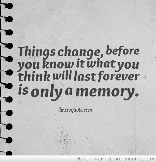 Things change, before you know it what you think will last forever is only a memory.
