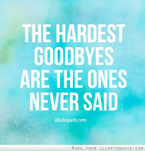 The hardest goodbyes are the ones never said.