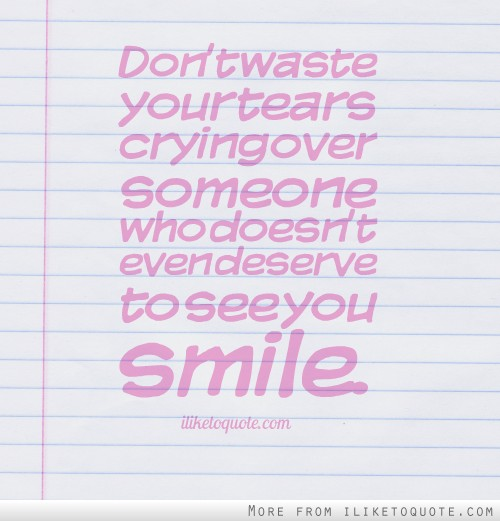 Don't waste your tears crying over someone who doesn't even deserve to see you smile.