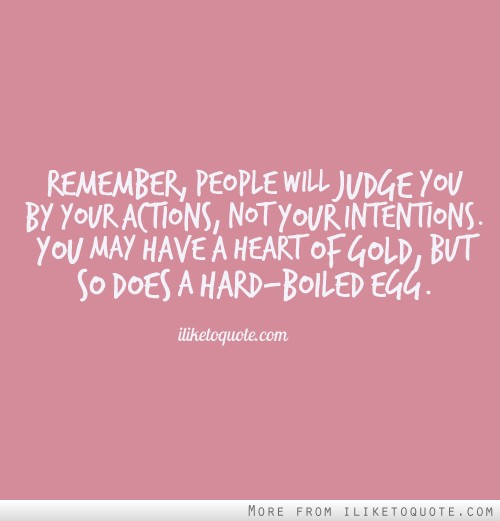 Remember, people will judge you by your actions, not your intentions. You may have a heart of gold, but so does a hard-boiled egg.